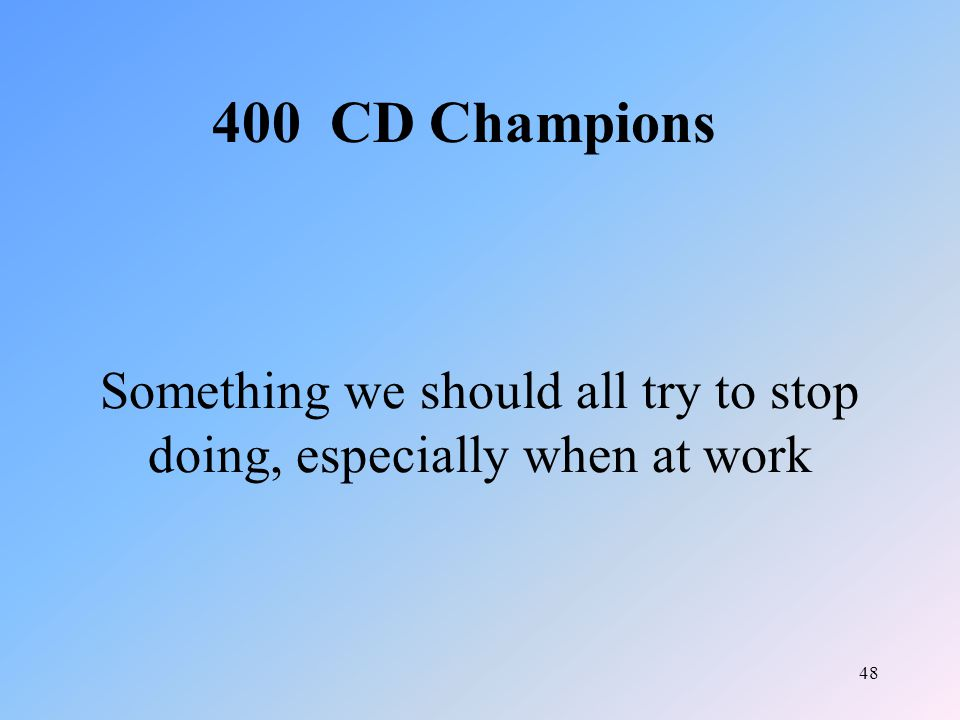 48 Something we should all try to stop doing, especially when at work 400 CD Champions