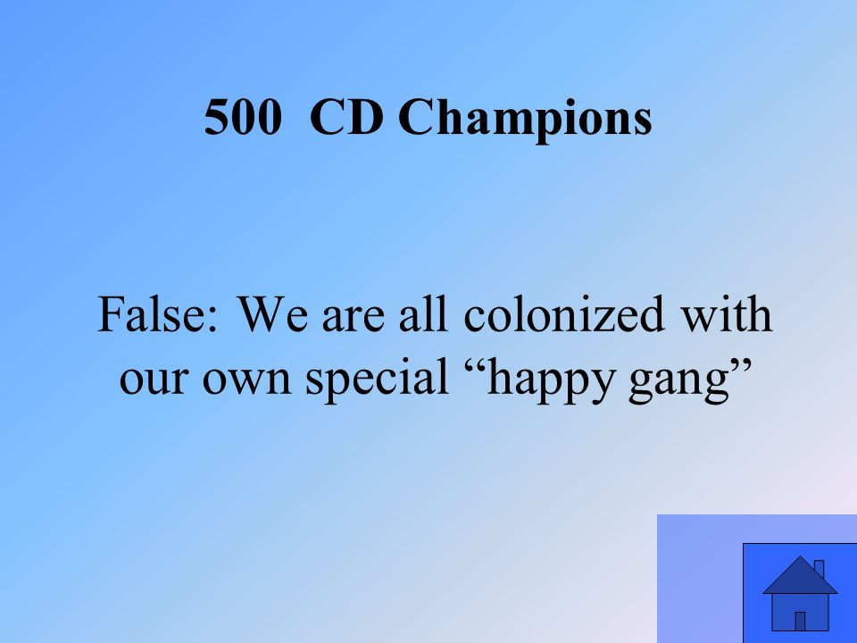 51 False: We are all colonized with our own special happy gang 500 CD Champions