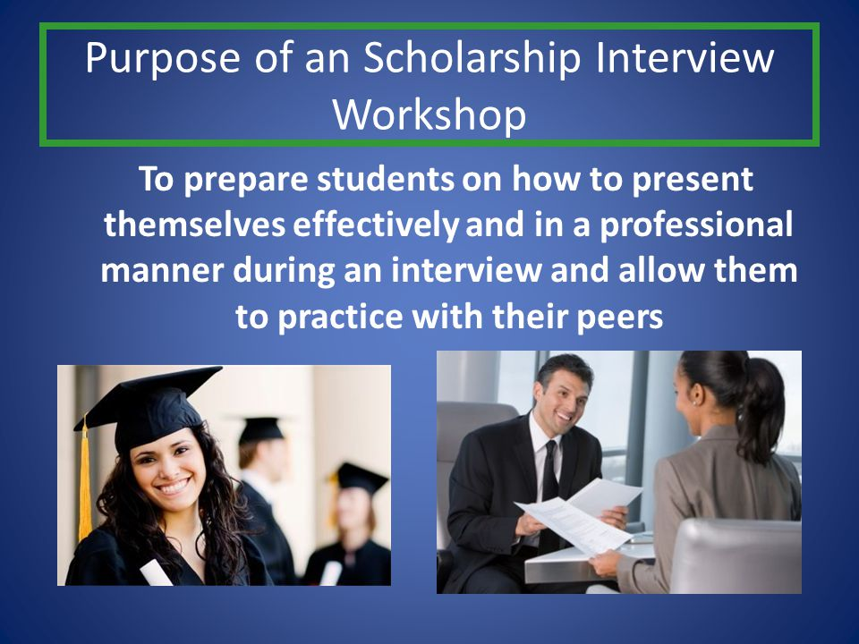 Purpose of an Scholarship Interview Workshop To prepare students on how to present themselves effectively and in a professional manner during an inter