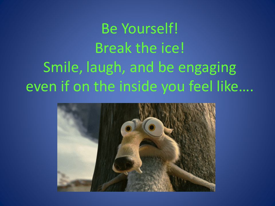 Be Yourself! Break the ice! Smile, laugh, and be engaging even if on the inside you feel like….