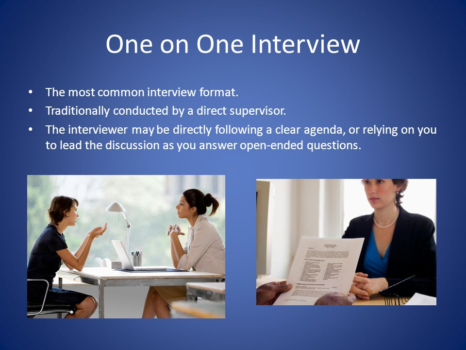 One on One Interview The most common interview format. Traditionally conducted by a direct supervisor. The interviewer may be directly following a cle