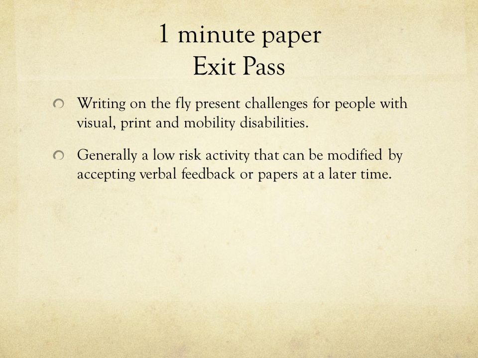 1 minute paper Exit Pass Writing on the fly present challenges for people with visual, print and mobility disabilities.