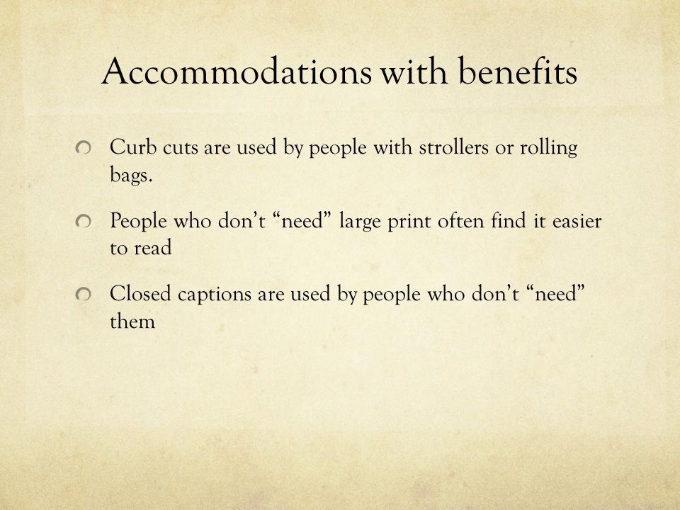 Accommodations with benefits Curb cuts are used by people with strollers or rolling bags.