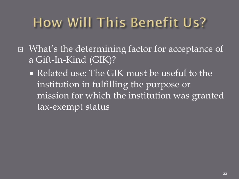  What's the determining factor for acceptance of a Gift-In-Kind (GIK)?  Related use: The GIK must be useful to the institution in fulfilling the pur