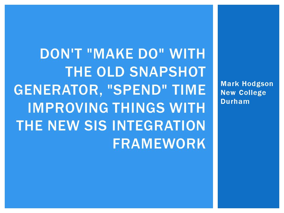 Mark Hodgson New College Durham DON T MAKE DO WITH THE OLD SNAPSHOT GENERATOR, SPEND TIME IMPROVING THINGS WITH THE NEW SIS INTEGRATION FRAMEWORK