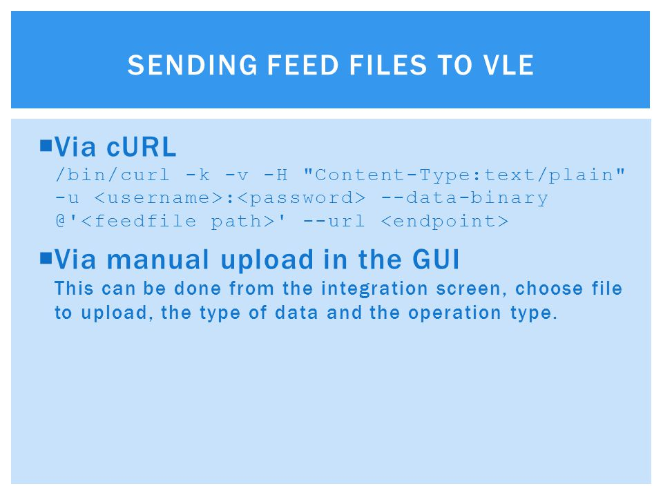 Via cURL /bin/curl -k -v -H Content-Type:text/plain -u : --data-binary @ --url  Via manual upload in the GUI This can be done from the integration screen, choose file to upload, the type of data and the operation type.