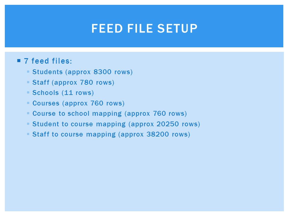  7 feed files:  Students (approx 8300 rows)  Staff (approx 780 rows)  Schools (11 rows)  Courses (approx 760 rows)  Course to school mapping (approx 760 rows)  Student to course mapping (approx 20250 rows)  Staff to course mapping (approx 38200 rows) FEED FILE SETUP