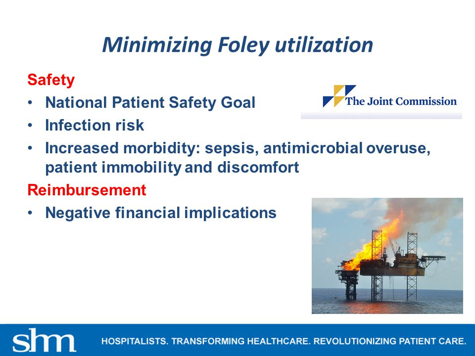 Minimizing Foley utilization Safety National Patient Safety Goal Infection risk Increased morbidity: sepsis, antimicrobial overuse, patient immobility and discomfort Reimbursement Negative financial implications
