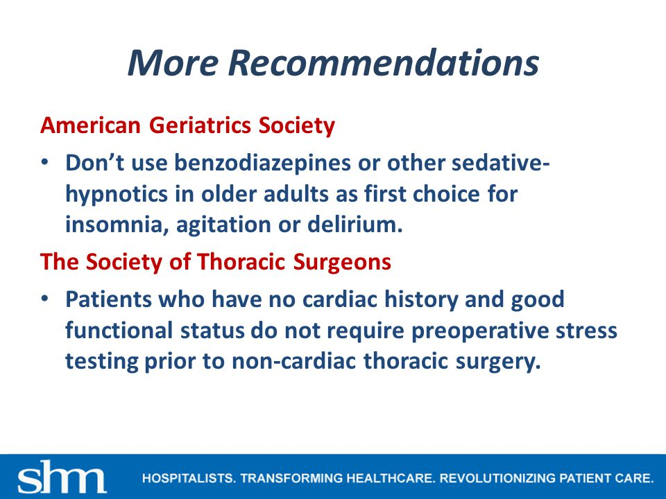 More Recommendations American Geriatrics Society Don't use benzodiazepines or other sedative- hypnotics in older adults as first choice for insomnia, agitation or delirium.