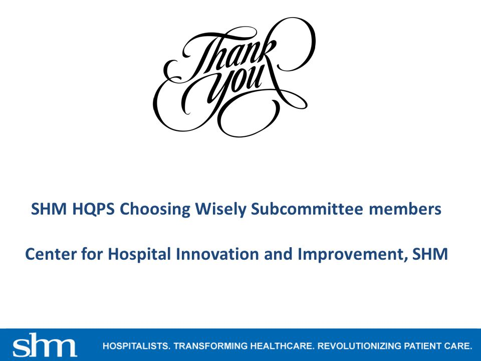 SHM HQPS Choosing Wisely Subcommittee members Center for Hospital Innovation and Improvement, SHM