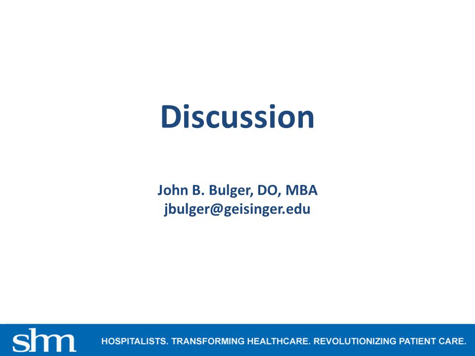 Discussion John B. Bulger, DO, MBA jbulger@geisinger.edu