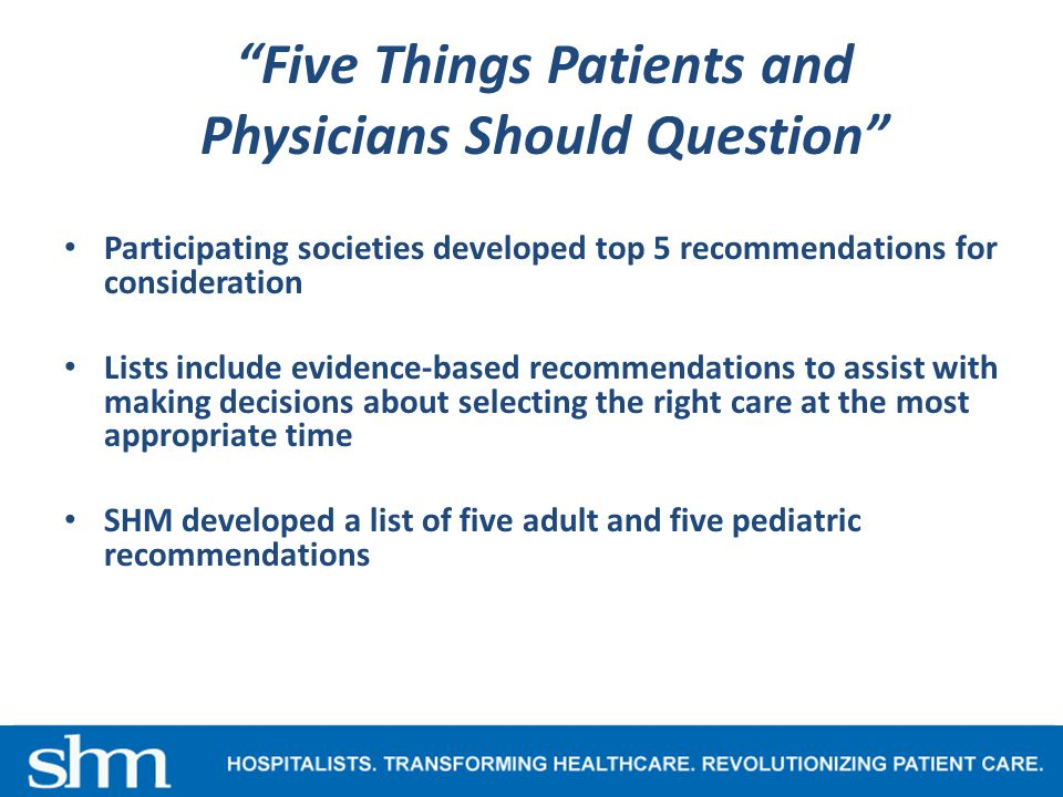 Five Things Patients and Physicians Should Question Participating societies developed top 5 recommendations for consideration Lists include evidence-based recommendations to assist with making decisions about selecting the right care at the most appropriate time SHM developed a list of five adult and five pediatric recommendations