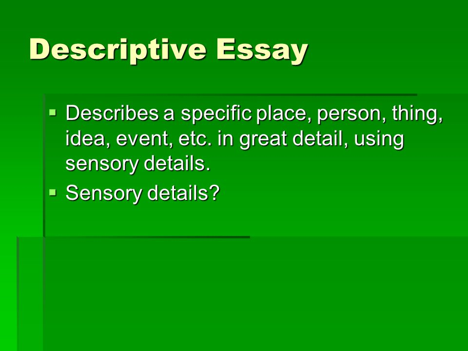 Descriptive Essay  Describes a specific place, person, thing, idea, event, etc.