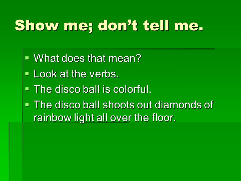 Show me; don't tell me.  What does that mean?  Look at the verbs.  The disco ball is colorful.  The disco ball shoots out diamonds of rainbow ligh
