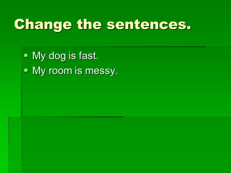 Change the sentences.  My dog is fast.  My room is messy.