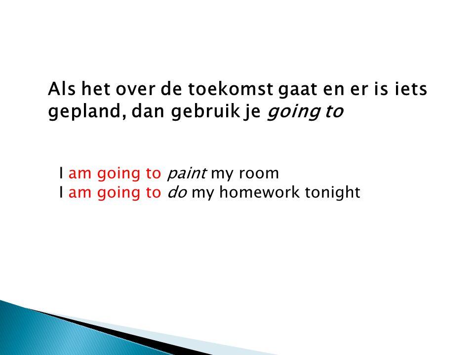 Als het over de toekomst gaat en er is iets gepland, dan gebruik je going to I am going to paint my room I am going to do my homework tonight