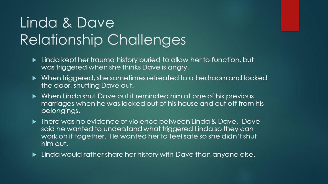 Linda & Dave Relationship Challenges  Linda kept her trauma history buried to allow her to function, but was triggered when she thinks Dave is angry.