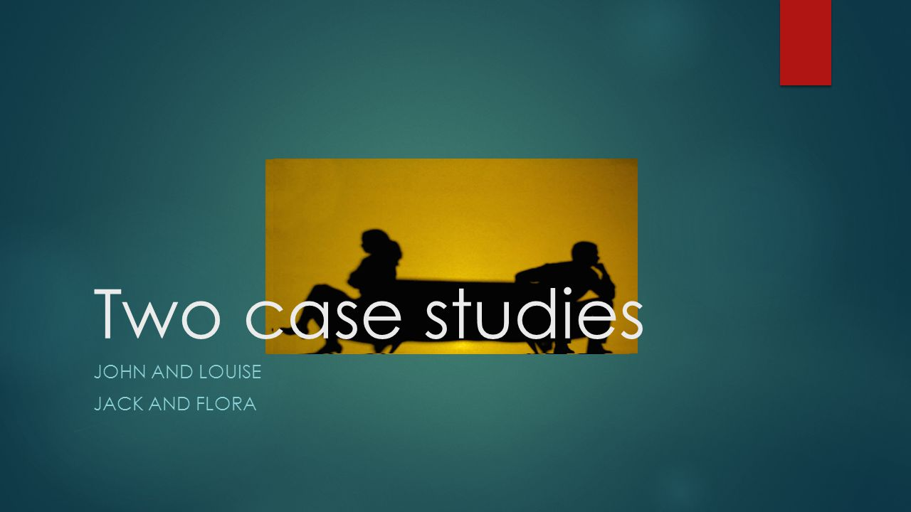 Two case studies JOHN AND LOUISE JACK AND FLORA