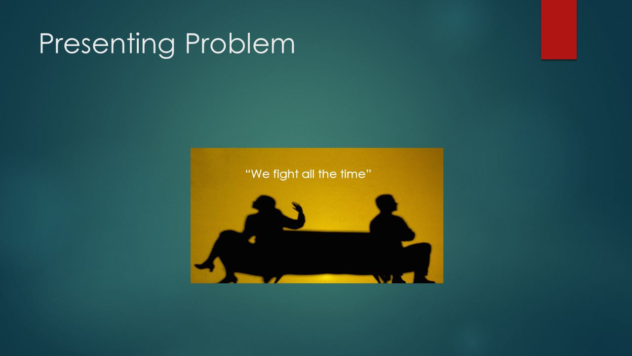 Presenting Problem We fight all the time