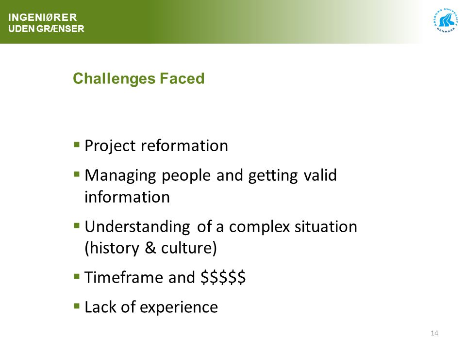 14 Challenges Faced  Project reformation  Managing people and getting valid information  Understanding of a complex situation (history & culture)  Timeframe and $$$$$  Lack of experience INGENI Ø RER UDEN GR Æ NSER