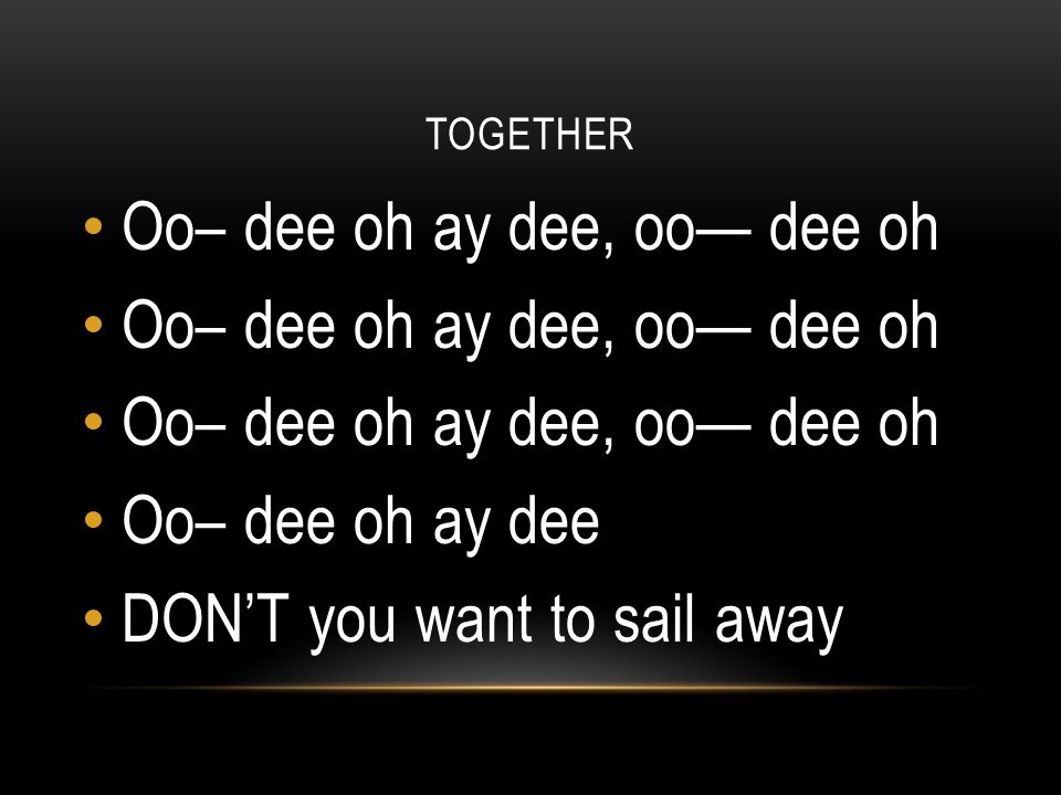TOGETHER Oo– dee oh ay dee, oo— dee oh Oo– dee oh ay dee DON'T you want to sail away