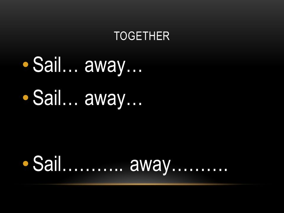 TOGETHER Sail… away… Sail……….. away……….