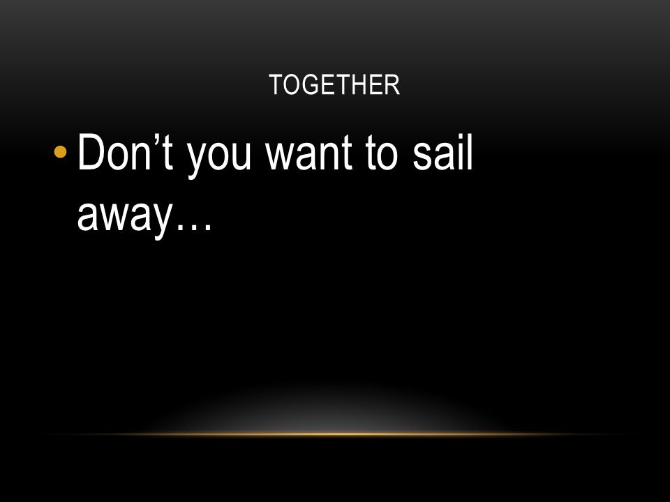TOGETHER Don't you want to sail away…