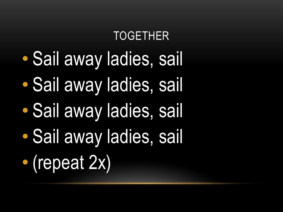 TOGETHER Sail away ladies, sail (repeat 2x)