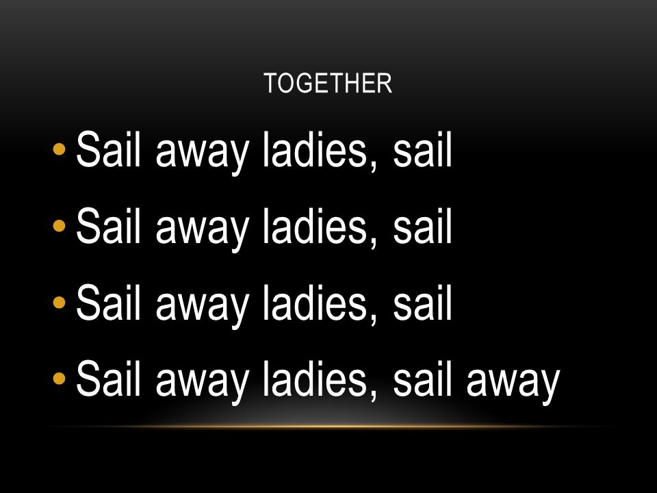 TOGETHER Sail away ladies, sail Sail away ladies, sail away