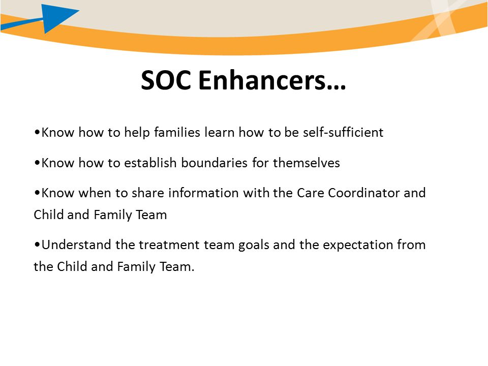 SOC Enhancers… Know how to help families learn how to be self-sufficient Know how to establish boundaries for themselves Know when to share information with the Care Coordinator and Child and Family Team Understand the treatment team goals and the expectation from the Child and Family Team.