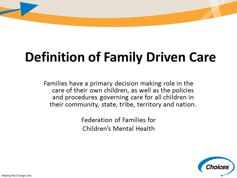 Definition of Family Driven Care Families have a primary decision making role in the care of their own children, as well as the policies and procedures governing care for all children in their community, state, tribe, territory and nation.