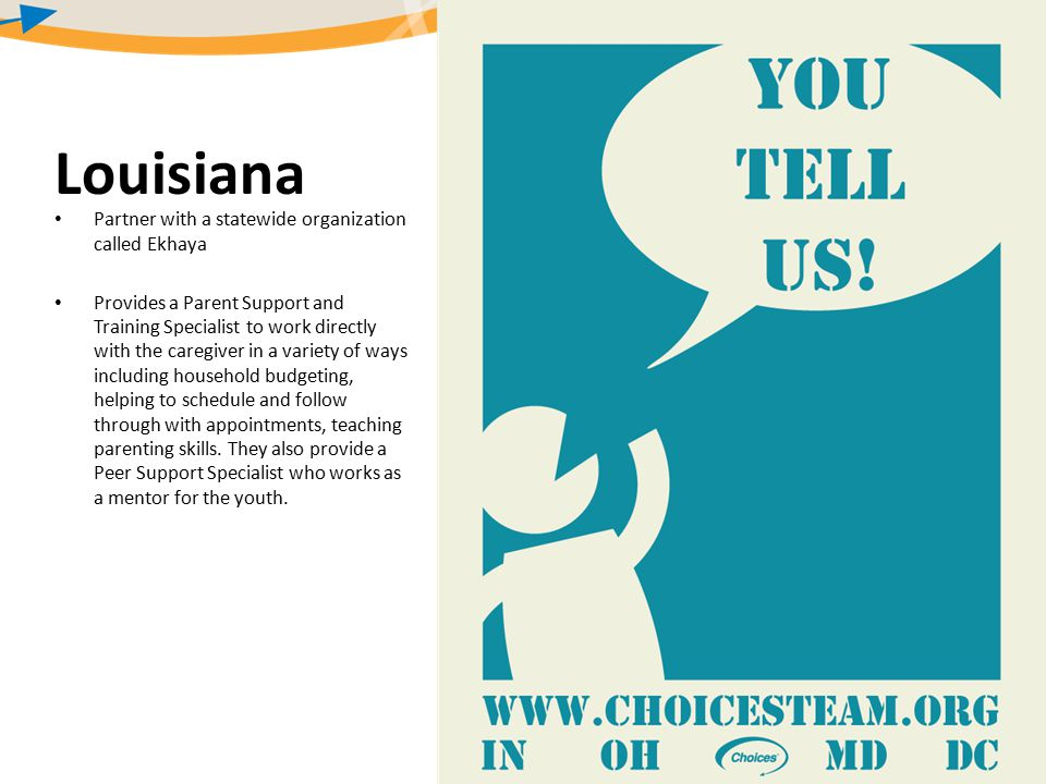 Louisiana Partner with a statewide organization called Ekhaya Provides a Parent Support and Training Specialist to work directly with the caregiver in a variety of ways including household budgeting, helping to schedule and follow through with appointments, teaching parenting skills.