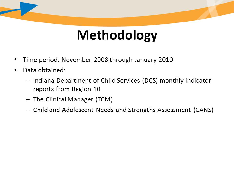 Methodology Time period: November 2008 through January 2010 Data obtained: – Indiana Department of Child Services (DCS) monthly indicator reports from Region 10 – The Clinical Manager (TCM) – Child and Adolescent Needs and Strengths Assessment (CANS)