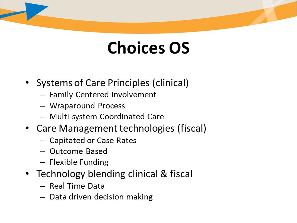 Choices OS Systems of Care Principles (clinical) – Family Centered Involvement – Wraparound Process – Multi-system Coordinated Care Care Management technologies (fiscal) – Capitated or Case Rates – Outcome Based – Flexible Funding Technology blending clinical & fiscal – Real Time Data – Data driven decision making
