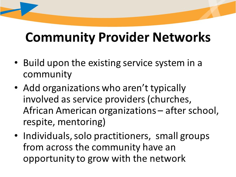 Community Provider Networks Build upon the existing service system in a community Add organizations who aren't typically involved as service providers (churches, African American organizations – after school, respite, mentoring) Individuals, solo practitioners, small groups from across the community have an opportunity to grow with the network