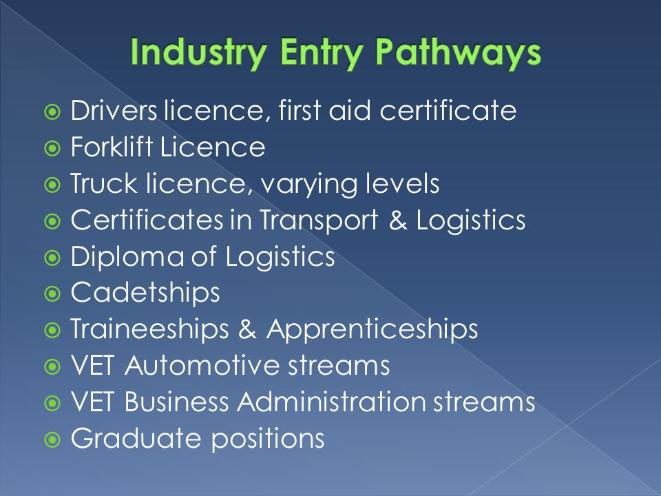  Drivers licence, first aid certificate  Forklift Licence  Truck licence, varying levels  Certificates in Transport & Logistics  Diploma of Logis