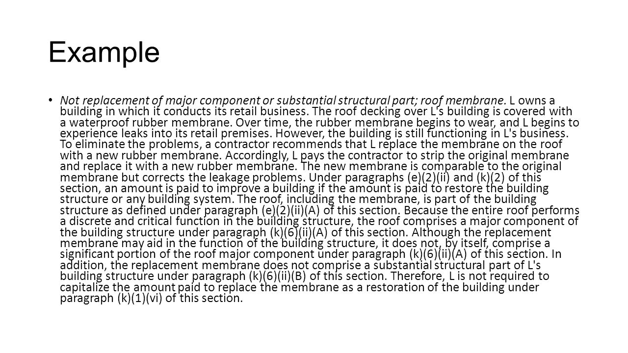 Example Not replacement of major component or substantial structural part; roof membrane. L owns a building in which it conducts its retail business.