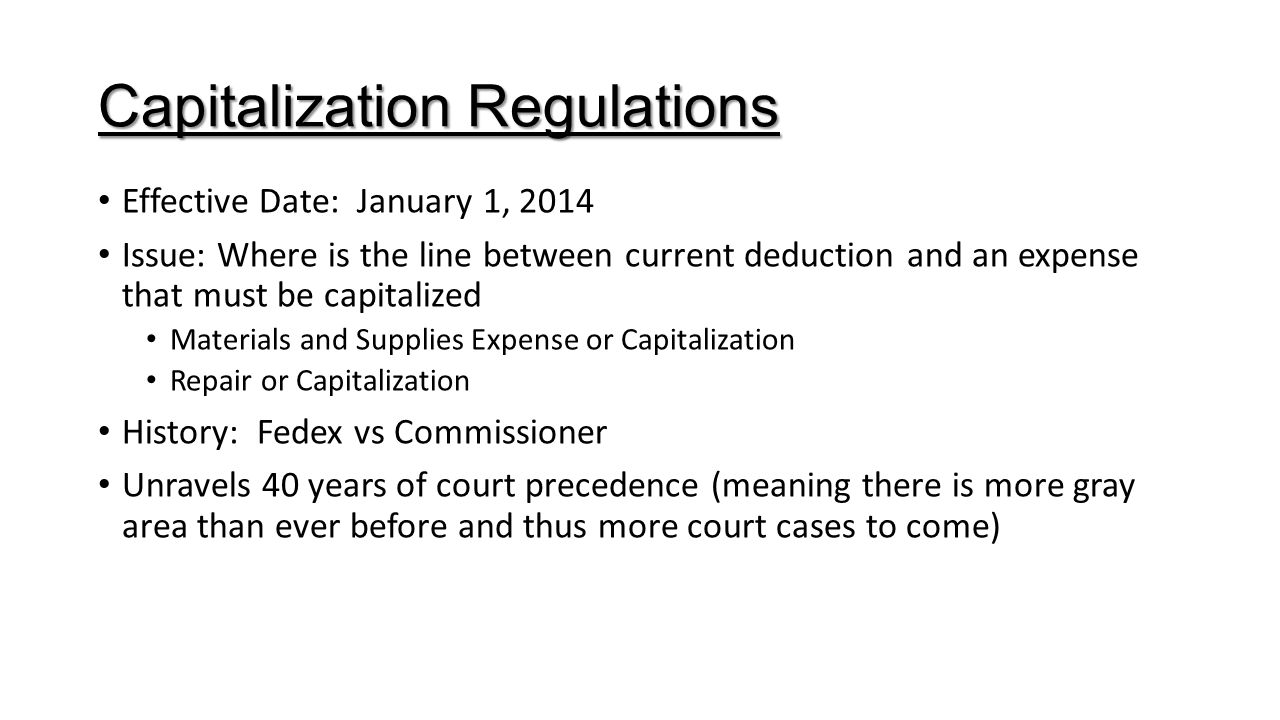 Capitalization Regulations Effective Date: January 1, 2014 Issue: Where is the line between current deduction and an expense that must be capitalized