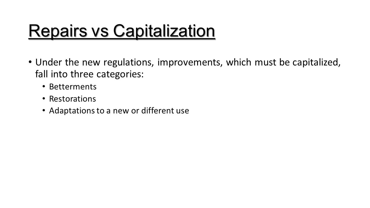 Repairs vs Capitalization Under the new regulations, improvements, which must be capitalized, fall into three categories: Betterments Restorations Ada