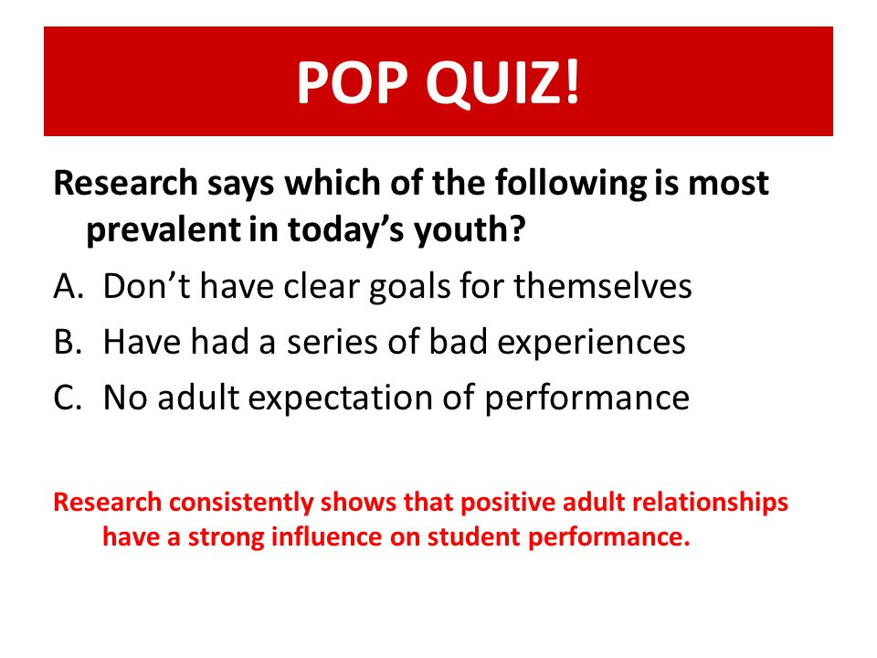 POP QUIZ! Research says which of the following is most prevalent in today's youth? A.Don't have clear goals for themselves B.Have had a series of bad