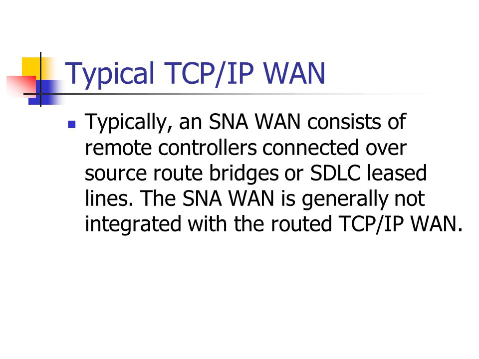 Typical TCP/IP WAN Typically, an SNA WAN consists of remote controllers connected over source route bridges or SDLC leased lines.