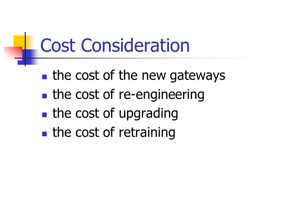 Cost Consideration the cost of the new gateways the cost of re-engineering the cost of upgrading the cost of retraining
