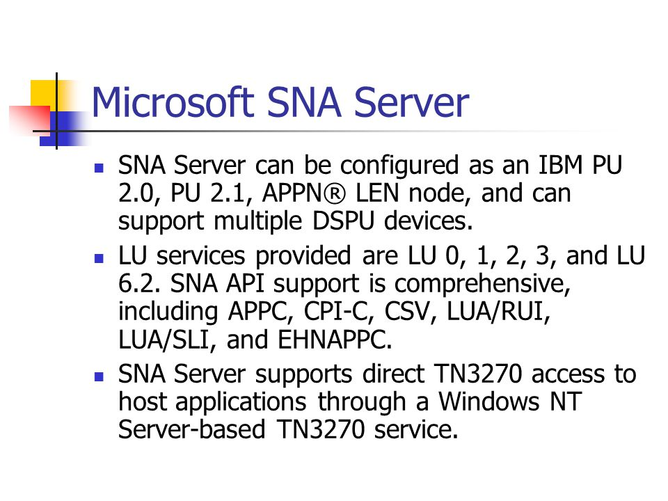 Microsoft SNA Server SNA Server can be configured as an IBM PU 2.0, PU 2.1, APPN® LEN node, and can support multiple DSPU devices. LU services provide