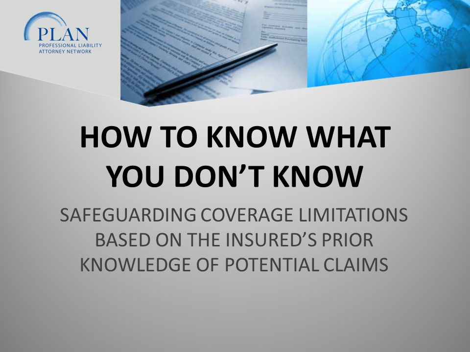 HOW TO KNOW WHAT YOU DON'T KNOW SAFEGUARDING COVERAGE LIMITATIONS BASED ON THE INSURED'S PRIOR KNOWLEDGE OF POTENTIAL CLAIMS