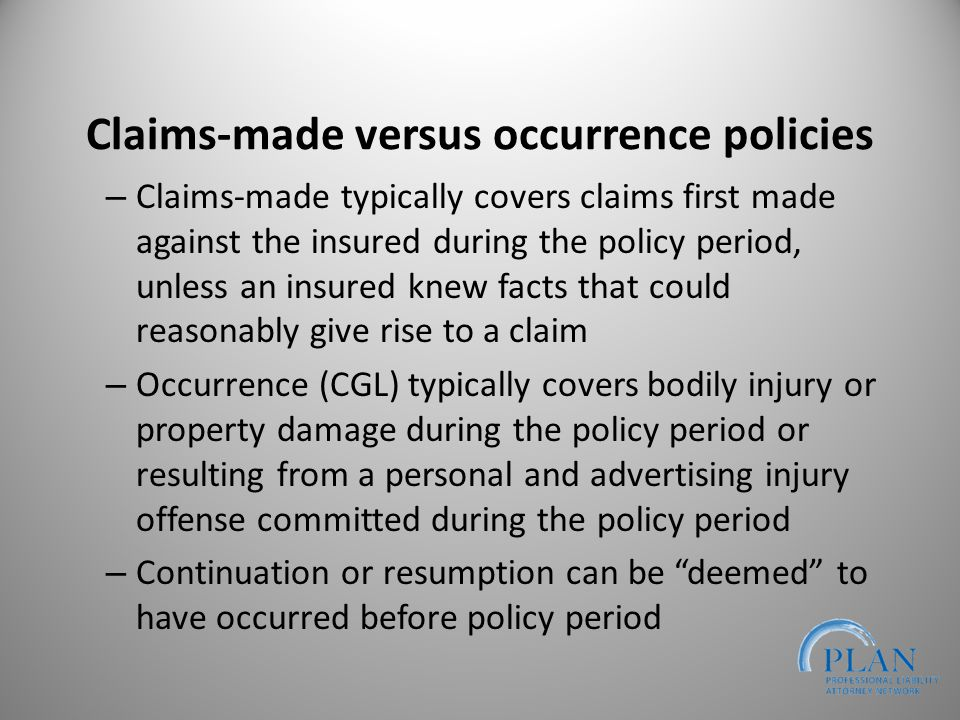 Claims-made versus occurrence policies – Claims-made typically covers claims first made against the insured during the policy period, unless an insured knew facts that could reasonably give rise to a claim – Occurrence (CGL) typically covers bodily injury or property damage during the policy period or resulting from a personal and advertising injury offense committed during the policy period – Continuation or resumption can be deemed to have occurred before policy period