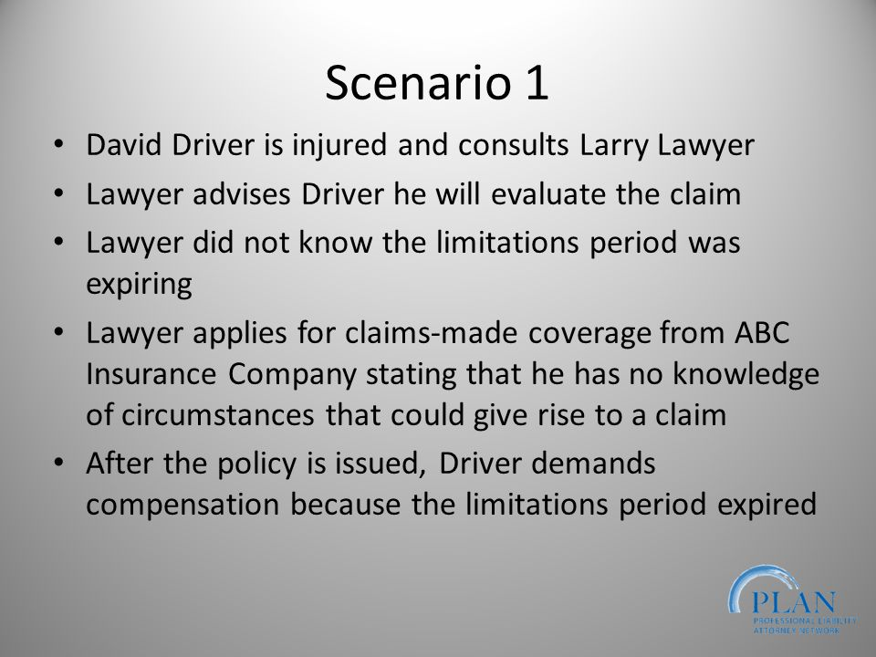Scenario 1 David Driver is injured and consults Larry Lawyer Lawyer advises Driver he will evaluate the claim Lawyer did not know the limitations period was expiring Lawyer applies for claims-made coverage from ABC Insurance Company stating that he has no knowledge of circumstances that could give rise to a claim After the policy is issued, Driver demands compensation because the limitations period expired