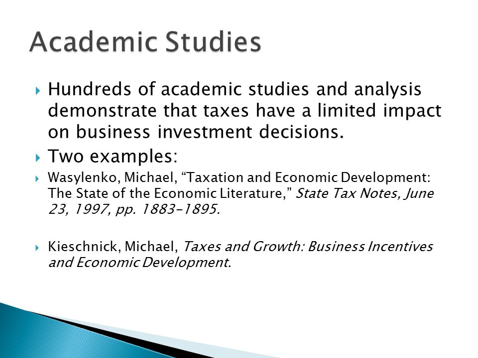  Hundreds of academic studies and analysis demonstrate that taxes have a limited impact on business investment decisions.