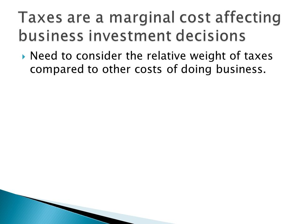  Need to consider the relative weight of taxes compared to other costs of doing business.