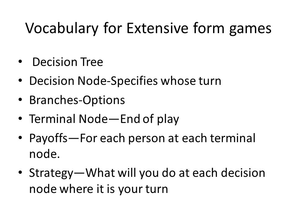 Vocabulary for Extensive form games Decision Tree Decision Node-Specifies whose turn Branches-Options Terminal Node—End of play Payoffs—For each person at each terminal node.