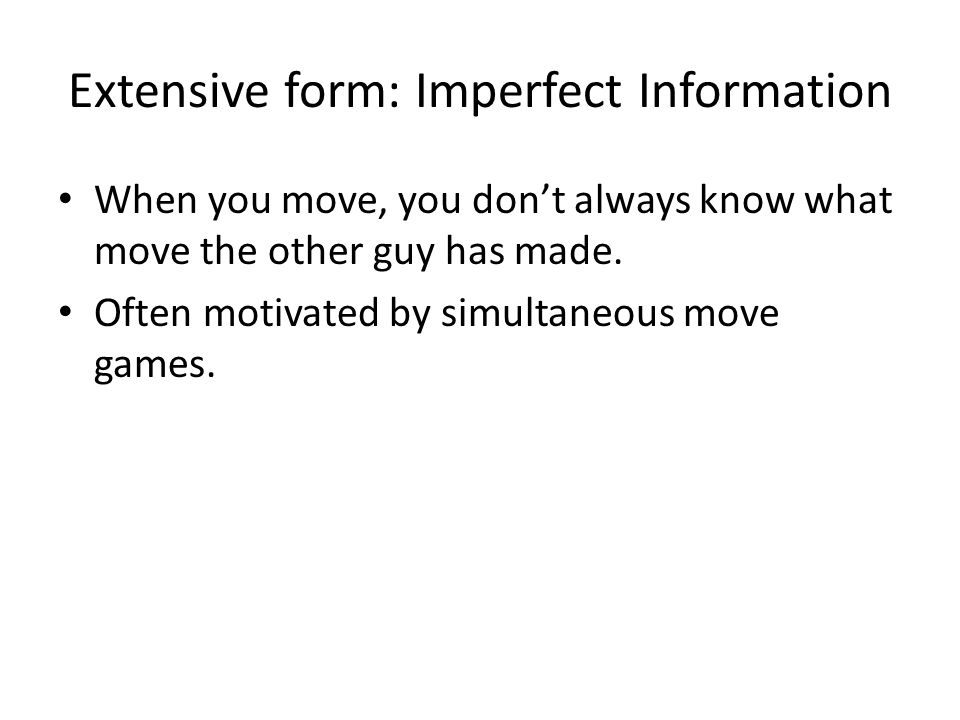 Extensive form: Imperfect Information When you move, you don't always know what move the other guy has made.